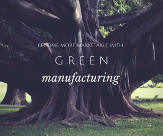 become more marketable with green manufacturing